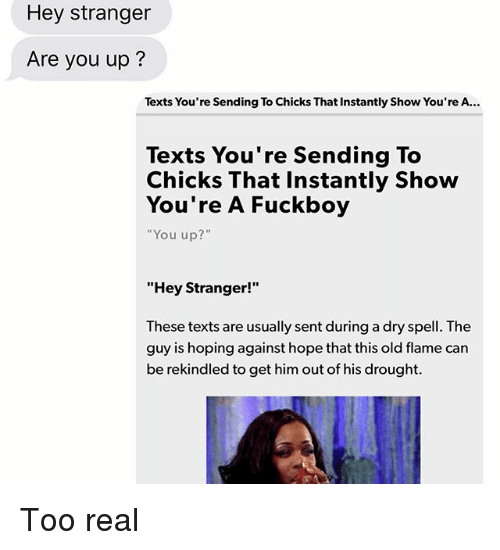 "Fuckboy, Relationships, and Texting: Hey stranger  Are you up?  Texts You're Sending To Chicks That Instantly Show You're A.  Texts You're Sending To  Chicks That Instantly Show  You're A Fuckboy  ""You up?""  ""Hey Stranger!""  These texts are usually sent during a dry spell. The  guy is hoping against hope that this old flame can  be rekindled to get him out of his drought Too real"
