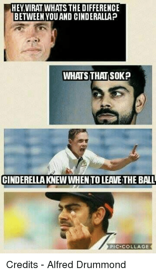 Drummond: HEY VIRAT WHATS THE DIFFERENCE  BETWEEN YOUAND CINDERALLAP  WHATS THAT SOK?  CINDERELLAKNEW WHENTO LEAVE THE BALL  pic. COLLAGE Credits - Alfred Drummond