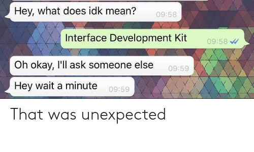 Mean, Okay, and What Does: Hey, what does idk mean?  09:58  Interface Development Kit  09:58  Oh okay, I'll ask someone else  09:59  Hey wait a minute  09:59 That was unexpected