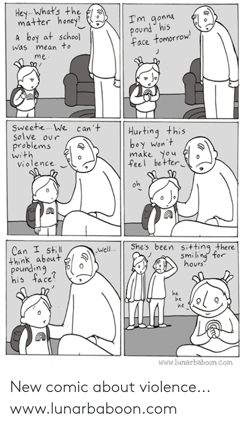 Pounding: Hey Whats the  matterhoney?  I'm aonna  Qu  A boy at school  ace tomorrow  Was mean to  me  Sweetie... We can'  Hurting this  Solve our  roblems  oy Won t  make You  feel be te  Violence  Can I still  Shes been sitting there  Well  think about マ  pounding  his tace  smiin  hours  orr  he  ne  he  www.lunarbaboon.com New comic about violence... www.lunarbaboon.com