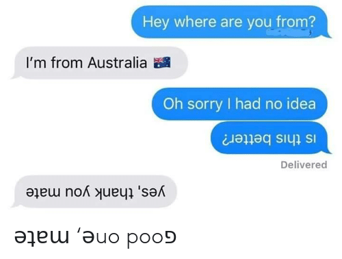 Sorry, Thank You, and Australia: Hey where are you from?  I'm from Australia  Oh sorry had no idea  Is this better?  Delivered  yes, thank you mate ǝʇɐɯ 'ǝuo pooפ
