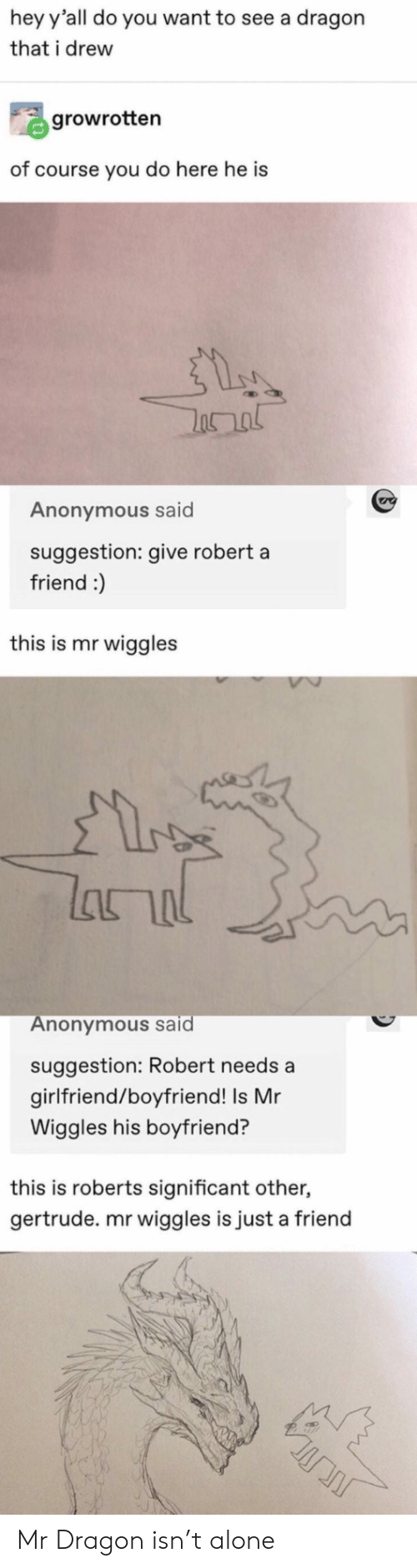 Being Alone, Anonymous, and Girlfriend: hey y'all do you want to see a dragon  that i drew  growrotten  of course you do here he is  Anonymous said  suggestion: give robert a  friend :)  this is mr wiggles  lhור  Anonymous said  suggestion: Robert needs a  girlfriend/boyfriend! Is Mr  Wiggles his boyfriend?  this is roberts significant other,  gertrude. mr wiggles is just a friend Mr Dragon isn't alone