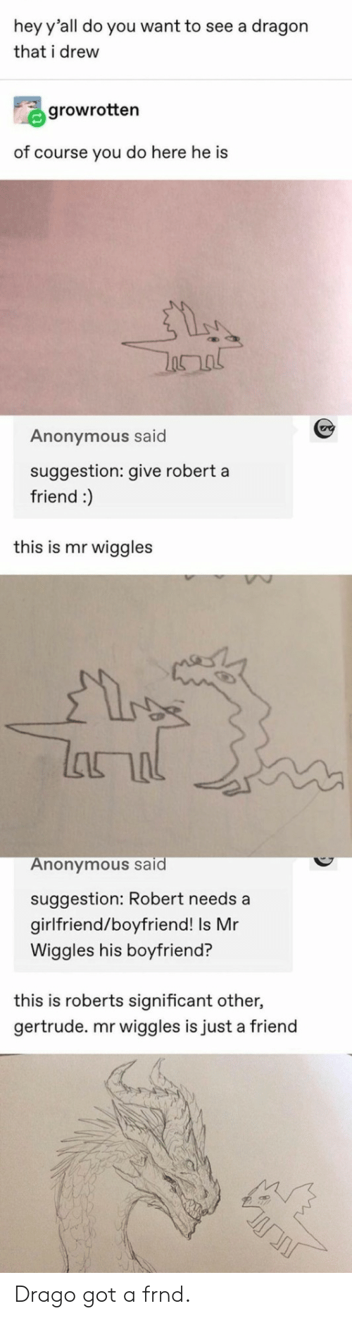 Anonymous, Girlfriend, and Boyfriend: hey y'all do you want to see a dragon  that i drew  growrotten  of course you do here he is  Anonymous said  suggestion: give robert a  friend :)  this is mr wiggles  lanal  Anonymous said  suggestion: Robert needs a  girlfriend/boyfriend! Is Mr  Wiggles his boyfriend?  this is roberts significant other,  gertrude. mr wiggles is just a friend Drago got a frnd.