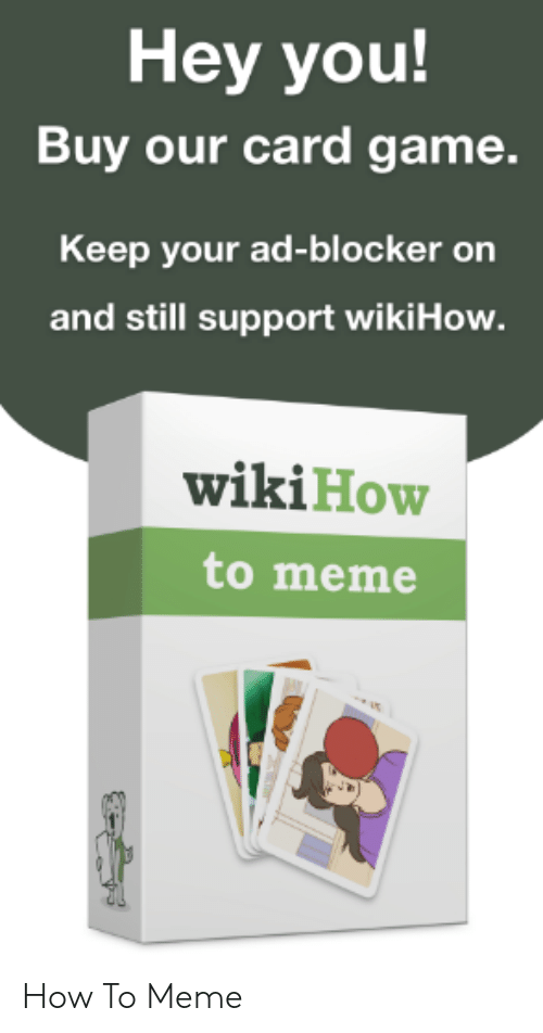 Meme, Game, and How To: Hey you!  Buy our card game.  Keep your ad-blocker on  and still support wikiHow.  wikiHow  to meme How To Meme