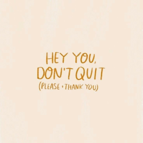 quit: HEY YOU  DON'T QUIT  (PLEASE THANK YOU)