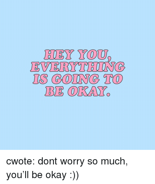 gong: HEY YOU  EVERYTHIUNG  IS GONG TO  BE OKAY cwote: dont worry so much, you'll be okay :))