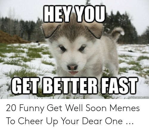 HEY YOU GETBETTERFAST 20 Funny Get Well Soon Memes to Cheer