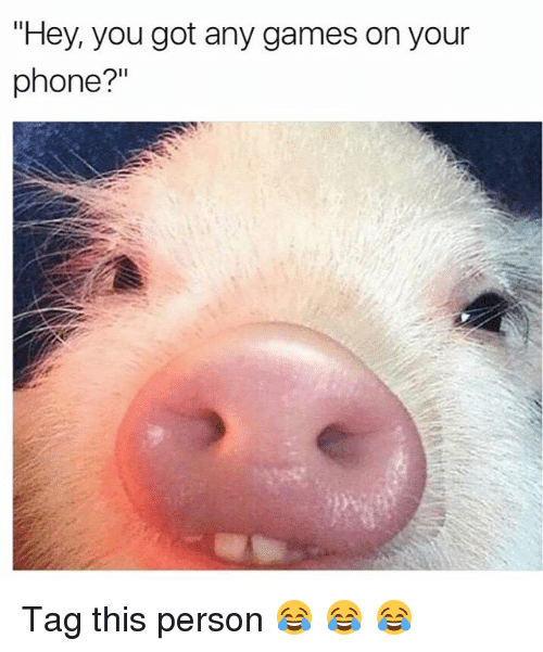 """Memes, Phone, and Games: """"Hey, you got any games on your  phone?"""" Tag this person 😂 😂 😂"""