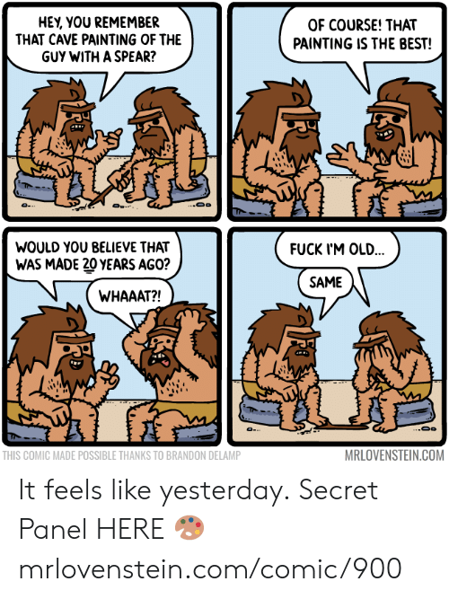 Memes, Best, and Old: HEY, YOU REMEMBER  THAT CAVE PAINTING OF THE  GUY WITH A SPEAR?  OF COURSE! THAT  PAINTING IS THE BEST!  ..Oo  O .  WOULD YOU BELIEVE THAT  FUCK I'M OLD...  WAS MADE 20 YEARS AGO?  SAME  WHAAAT?!  MRLOVENSTEIN.COM  THIS COMIC MADE POSSIBLE THANKS TO BRANDON DELAMP It feels like yesterday.  Secret Panel HERE 🎨 mrlovenstein.com/comic/900