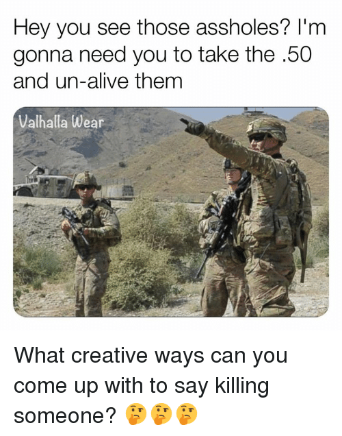 Alive, Memes, and 🤖: Hey you see those assholes? l'm  gonna need you to take the .50  and un-alive them  Valhalla Wear What creative ways can you come up with to say killing someone? 🤔🤔🤔