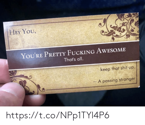 fucking awesome: HEY YOU,  You'RE PRETTY FUCKING AWESOME  That's all.  keep that shit up.  - A passing stranger https://t.co/NPp1TYl4P6