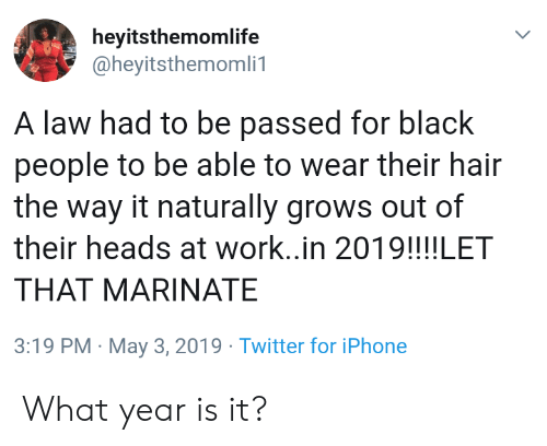 what year is it: heyitsthemomlife  @heyitsthemomli1  A law had to be passed for black  people to be able to wear their hair  the way it naturally grows out of  their heads at work..in 2019!!!!LET  THAT MARINATE  3:19 PM May 3, 2019 Twitter for iPhone What year is it?