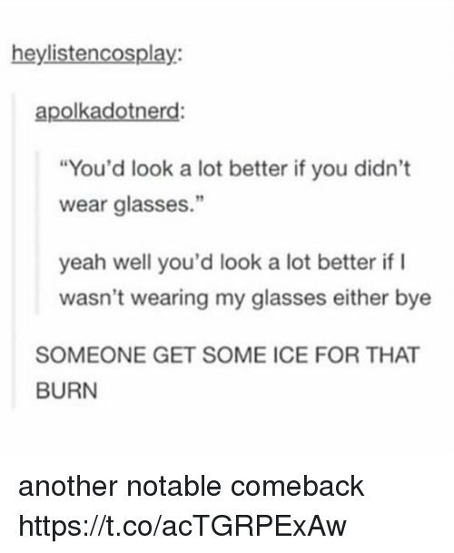 """Yeah, Glasses, and Another: heylistencosplay:  apolkadotnerd:  """"You'd look a lot better if you didn't  wear glasses.""""  yeah well you'd look a lot better if I  wasn't wearing my glasses either bye  SOMEONE GET SOME ICE FOR THAT  BURN another notable comeback https://t.co/acTGRPExAw"""
