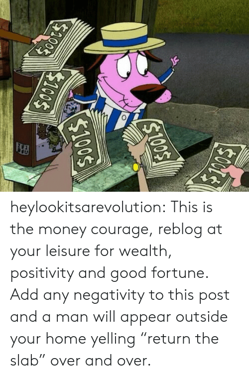 "Money, Tumblr, and Blog: heylookitsarevolution: This is the money courage, reblog at your leisure for wealth, positivity and good fortune.  Add any negativity to this post and a man will appear outside your home yelling ""return the slab"" over and over."