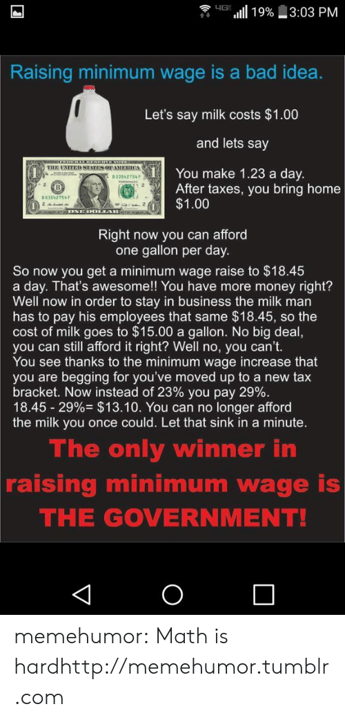 tax bracket: HG19%  3:03 PM  Raising minimum wage is a bad idea.  Let's say milk costs $1.00  and lets say  THE UNITED STATES OFAMERICA  You make 1.23 a day.  After taxes, you bring home  $1.00  B03542754 F  2  B03542754F  ONE DOLIAR  Right now you can afford  one gallon per day.  So now you get a minimum wage raise to $18.45  a day. That's awesome!! You have more money right?  Well now in order to stay in business the milk man  has to pay his employees that same $18.45, so the  cost of milk goes to $15.00 a gallon. No big deal,  you can still afford it right? Well no, you can't.  You see thanks to the minimum wage increase that  you are begging for you've moved up to a new tax  bracket. Now instead of 23% you pay 29%.  18.45 29% $13.10. You can no longer afford  the milk you once could. Let that sink in a minute.  The only winner in  raising minimum wage is  THE GOVERNMENT!  O  V memehumor:  Math is hardhttp://memehumor.tumblr.com