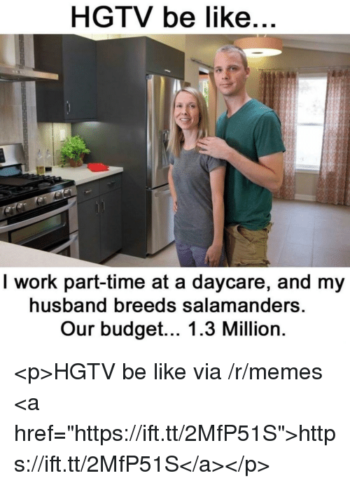 "Be Like, Memes, and Work: HGTV be like  I work part-time at a daycare, and my  husband breeds salamanders  Our budget... 1.3 Million <p>HGTV be like via /r/memes <a href=""https://ift.tt/2MfP51S"">https://ift.tt/2MfP51S</a></p>"