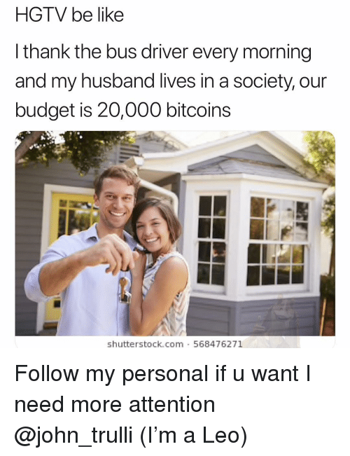 Be Like, Budget, and Hgtv: HGTV be like  l thank the bus driver every morning  and my husband lives in a society, our  budget is 20,000 bitcoins  shutterstock.com 568476271 Follow my personal if u want I need more attention @john_trulli (I'm a Leo)
