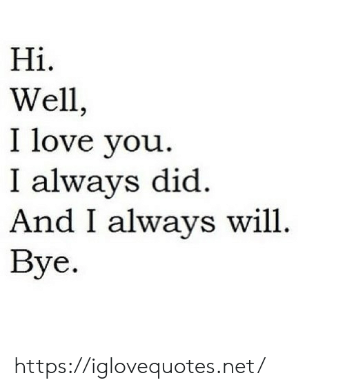 Love, I Love You, and Net: Hiі.  Well,  I love you  I always did  And I always will  Вye. https://iglovequotes.net/