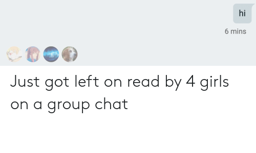 Girls, Group Chat, and Chat: hi  6 mins Just got left on read by 4 girls on a group chat