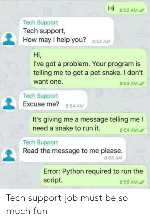 Run, Help, and Snake: Hi  8:52 AM /  Tech Support  Tech support,  How may I help you? 8:53 AM  Hi,  I've got a problem. Your program is  telling me to get a pet snake. I don't  want one.  8:53 AM I  Tech Support  Excuse me? 8:54 AM  It's giving me a message telling me I  need a snake to run it.  8:54 AM I  Tech Support  Read the message to me please.  8:55 AM  Error: Python required to run the  script.  8:55 AM I Tech support job must be so much fun