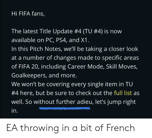 Fifa, Ps4, and French: Hi FIFA fans,  The latest Title Update #4 (TU #4) is  available on PC, PS4, and X1.  In this Pitch Notes, we'll be taking a closer look  at a number of changes made to specific areas  of FIFA 20, including Career Mode, Skill Moves,  Goalkeepers, and more.  We won't be covering every single item in TU  #4 here, but be sure to check out the full list as  well. So without further adieu, let's jump right  in. EA throwing in a bit of French