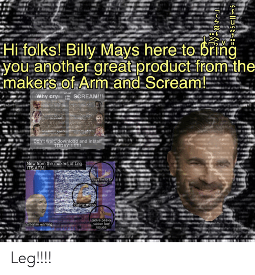 """Cookies, Friends, and Hello: Hi folks! Billy Mays here to bring  you another great product-from-the  Emakers of Arm.and Scream!  tl  Imp  when  Why cry  SCREAM!!!  you  can  CRAMIT FLUFFY!  Ohino my calbarking  Mommy why you  no cookies me?  TIME TO CONSUME  MOMMY!!  Why doesn't anyone AHHHHH MY SKIN IS  Etouch my face?  TOO SOFT!!!  Don't wait, download and install  TODAY!!!!!!!  New from the makers of Leg...  ITS ARM!  Says hello to  friends""""  Gainz mass  Solve pesky  rubber fow  issues  """"intense wanting Leg!!!!"""