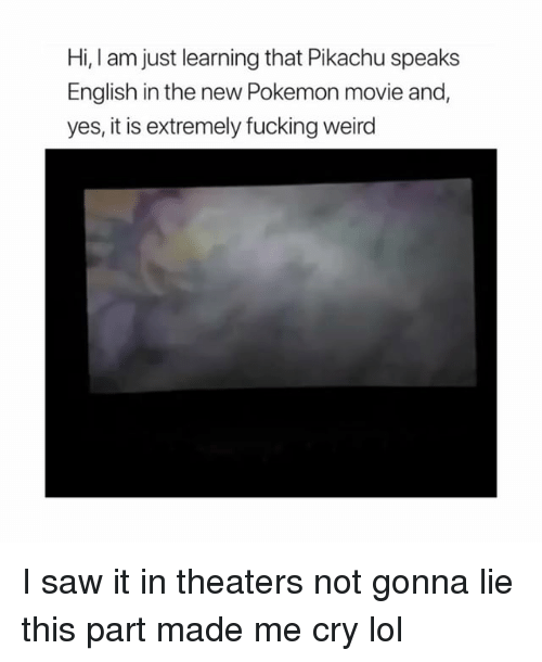 new pokemon: Hi, I am just learning that Pikachu speaks  English in the new Pokemon movie and  yes, it is extremely fucking weird I️ saw it in theaters not gonna lie this part made me cry lol