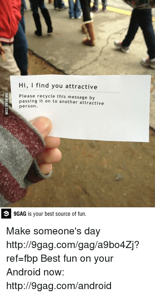 9gag, Android, and Dank: Hi, I find you attractive  Please recycle this message by  passing it on to another attractive  person.  9 GAG is your best source of fun. Make someone's day