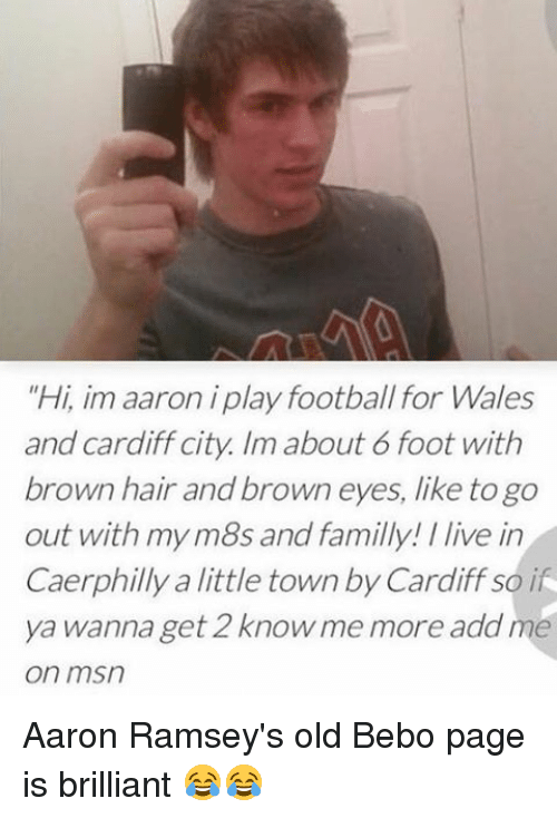 "Brown Eye: ""Hi, im aaron iplay football for Wales  and Cardiff city. Im about 6 foot with  brown hair and brown eyes, like togo  out with my m8s and familly /live in  Caerphilly little town by Cardiff so i  ya wanna get 2 know me more add me  on msn Aaron Ramsey's old Bebo page is brilliant 😂😂"