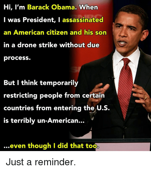 Terribler: Hi, I'm Barack Obama.  When  I was President, I assassinated  an American citizen and his son  in a drone strike without due  process.  But I think temporarily  restricting people from certain  countries from entering the  U.S.  is terribly un-American.  even though I did that too Just a reminder.