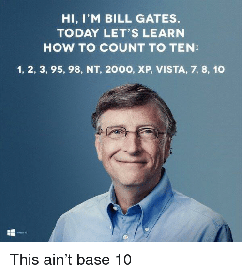 Bill Gates, How To, and Today: HI, I'M BILL GATES.  TODAY LET'S LEARN  HOW TO COUNT TO TEN:  1, 2, 3, 95, 98, NT, 200O, XP, VISTA, 7, 8, 10 This ain't base 10