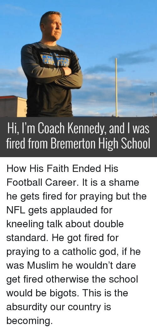 Kneeling: Hi, I'm Coach Kennedy, and I was  fired from Bremerton High School How His Faith Ended His Football Career. It is a shame he gets fired for praying but the NFL gets applauded for kneeling talk about double standard. He got fired for praying to a catholic god, if he was Muslim he wouldn't dare get fired otherwise the school would be bigots. This is the absurdity our country is becoming.