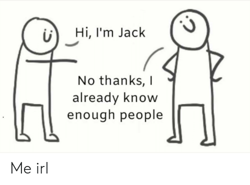 jack: Hi, I'm Jack  No thanks,  already know  enough people Me irl