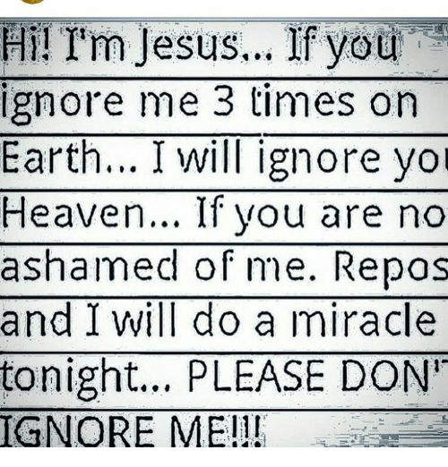 Willed Ignorance: Hi! I'm Jesus... If you  ignore me 3 times on  Earth... I will ignore yol  Heaven... If you are no  ashamed of me. Repas  and I will do a miracle  tonight... PLEASE DON'  IGNORE ME