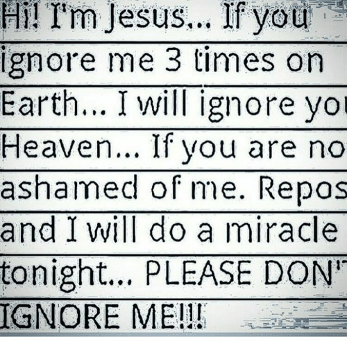 Willed Ignorance: Hi! I'm Jesus... If you  ignore me 3 times on  Earth... I will ignore you  Heaven... If you are no  ashamed of me. Repas  and I will do a miracle  tonight... PLEASE DON'  IGNORE ME!!
