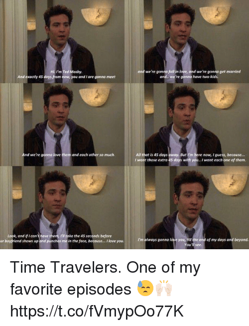 iis: Hi I'm Ted Mosby  And exactly 45 days from now, you and I are gonna meet  ond we're gonna foll in love, ond we're gonna get married  and. we're gonna have two kids.  All that is 45 days  I wont those extra 45 days with you. I want each one of them.  And we're gonno love them and each other so much.  But I'm here now, I guess, becouse...  Look, and if i can't have them, I'I toke the 45 seconds before  ur boyfriend shows up and punches me in the face, becouse... I love you.  I'm always gonna love you, hill the end of my days and beyond.  You'll see. Time Travelers. One of my favorite episodes 😓🙌🏻 https://t.co/fVmypOo77K