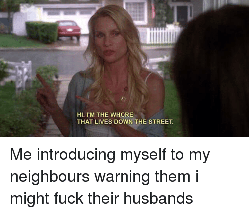 Whoreing: HI. I'M THE WHORE  THAT LIVES DOWN THE STREET Me introducing myself to my neighbours warning them i might fuck their husbands