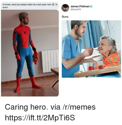 Love, Memes, and Hero: Hi james, could you please make me a real super hero  love it  i'd  James Fridman  fjamie013  Sure Caring hero. via /r/memes https://ift.tt/2MpTi6S