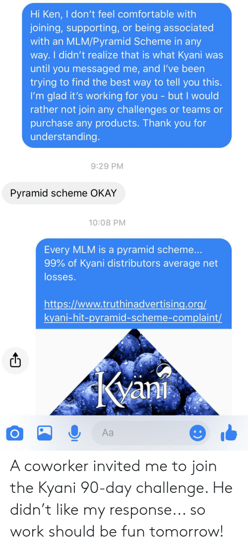 Comfortable, Ken, and Work: Hi Ken, I don't feel comfortable with  joining,supporting, or being associated  with an MLM/Pyramid Scheme in any  way.I didn't realize that is what Kyani was  until you messaged me, and I've been  trying to find the best way to tell you this  I'm glad it's working for you - but I would  rather not join any challenges or teams or  purchase any products. Thank you for  understanding.  9:29 PM  Pyramid scheme OKAY  10:08 PM  Every MLM is a pyramid scheme...  99% of Kyani distributors average net  losses.  http://www.truthinadvertising.org/  kyani-hit-pyramid-scheme-complaint/  Kani  Aa A coworker invited me to join the Kyani 90-day challenge. He didn't like my response... so work should be fun tomorrow!
