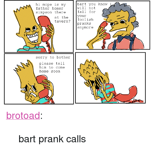 "Fall, Homer Simpson, and Prank: hi mope ls my  father homer  simpson there  bart you know  will not  fall for  your  at the  tavern?foolisih  pranks  anymore  sorry to bother  please tell  him to come  home soon <p><a class=""tumblr_blog"" href=""http://brotoad.tumblr.com/post/38548950631/bart-prank-calls"" target=""_blank"">brotoad</a>:</p> <blockquote> <p>bart prank calls</p> </blockquote>"