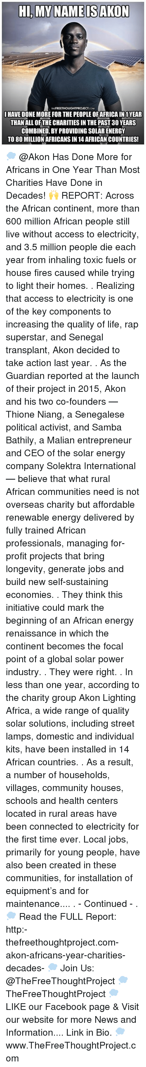 Akon, Memes, and Access: HI, MY NAME IS AKON  FREETHOUGHTPROJECT  I HAVE DONE MORE FOR THE PEOPLEOFAFRICAIN1 YEAR  THAN ALL OF THE CHARITIES IN THE PAST 30 YEARS  COMBINED BY PROVIDING SOLAR ENERGY  TO 80 MILLION AFRICANS IN 14 AFRICAN COUNTRIES! 💭 @Akon Has Done More for Africans in One Year Than Most Charities Have Done in Decades! 🙌 REPORT: Across the African continent, more than 600 million African people still live without access to electricity, and 3.5 million people die each year from inhaling toxic fuels or house fires caused while trying to light their homes. . Realizing that access to electricity is one of the key components to increasing the quality of life, rap superstar, and Senegal transplant, Akon decided to take action last year. . As the Guardian reported at the launch of their project in 2015, Akon and his two co-founders — Thione Niang, a Senegalese political activist, and Samba Bathily, a Malian entrepreneur and CEO of the solar energy company Solektra International — believe that what rural African communities need is not overseas charity but affordable renewable energy delivered by fully trained African professionals, managing for-profit projects that bring longevity, generate jobs and build new self-sustaining economies. . They think this initiative could mark the beginning of an African energy renaissance in which the continent becomes the focal point of a global solar power industry. . They were right. . In less than one year, according to the charity group Akon Lighting Africa, a wide range of quality solar solutions, including street lamps, domestic and individual kits, have been installed in 14 African countries. . As a result, a number of households, villages, community houses, schools and health centers located in rural areas have been connected to electricity for the first time ever. Local jobs, primarily for young people, have also been created in these communities, for installation of equipment's and for maintenance.... . - Continued