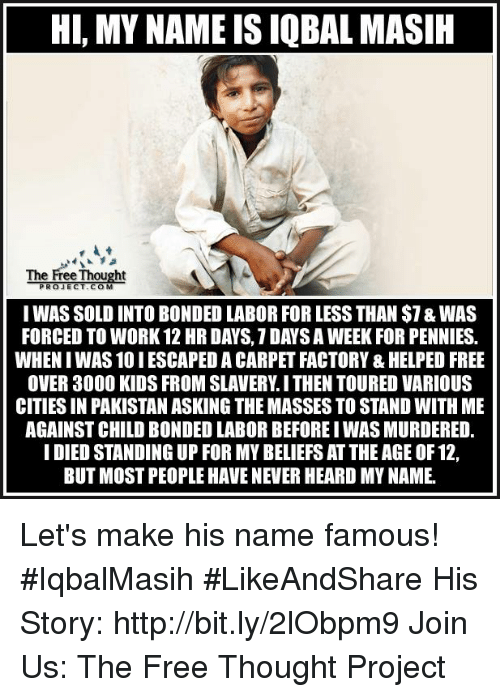 Solde: HI, MY NAME IS IQBAL MASIH  The Free Thought  PROJECT COM  I WAS SOLD INTO BONDED LABOR FOR LESS THAN $1&WAS  FORCED TO WORK 12 HR DAYS, 1 DANS A WEEK FORPENNIES.  WHENIWAS10IESCAPED A CARPET FACTORY & HELPED FREE  OVER 3000 KIDS FROM SLAVERY I THEN TOURED VARIOUS  CITIESIN PAKISTAN ASKING THE MASSES TO STAND WITH ME  AGAINST CHILD BONDED LABORBEFORE IWAS MURDERED.  I DIED STANDING UP FOR MY BELIEFS ATTHEAGE OF 12,  BUT MOST PEOPLE HAVE NEVER HEARD MYNAME. Let's make his name famous!  #IqbalMasih #LikeAndShare His Story: http://bit.ly/2lObpm9 Join Us: The Free Thought Project