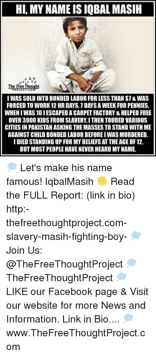Solde: HI, MY NAMEISIQBAL MASIH  The Pre Thought  I WAS SOLD INTO BONDED LABORFOR LESS THAN $7&WAS  FORCED TO WORK 12 HR DAYS.1DAYSAWEEK FOR PENNIES.  WHENIWAS 10 IESCAPEDA CARPET FACTORY &HELPED FREE  OVER 3000 KIDS FROM SLAVERY I THEN TOURED VARIOUS  CITIES IN PAKISTANASKING THEMASSES TO STAND WITH ME  AGAINST CHILD BONDED LABOR BEFOREIWASMURDERED.  I DIED STANDING UP FOR MY BELIEFS AT THE AGE OF 12,  BUT MOSTPEOPLE HAVE NEVER HEARD MY NAME 💭 Let's make his name famous! IqbalMasih ✊ Read the FULL Report: (link in bio) http:-thefreethoughtproject.com-slavery-masih-fighting-boy- 💭 Join Us: @TheFreeThoughtProject 💭 TheFreeThoughtProject 💭 LIKE our Facebook page & Visit our website for more News and Information. Link in Bio.... 💭 www.TheFreeThoughtProject.com
