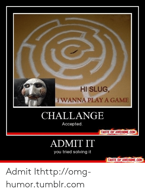 Play A Game: HI SLUG,  IWANNA PLAY A GAME  CHALLANGE  Accepted.  TASTE OF AWESOME.COM  ADMIT IT  you tried solving it  TASTE OF AWESOME.COM Admit Ithttp://omg-humor.tumblr.com