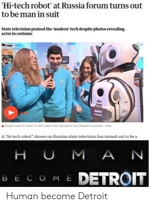 "Shown: Hi-tech robot' at Russia forum turns out  to be man in suit  State television praised the 'modern' tech despite photos revealing  actor in costume  Russian state TV shows thi-tech robor tater exposed as man dressed in costume-video  A ""hi-tech robot"" shown on Russian state television has turned out to be a  H UM A N  ME DETROIT  ВЕСОМ Е Human become Detroit"