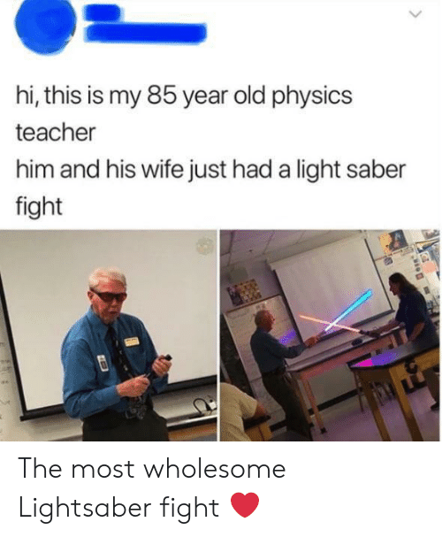 Lightsaber: hi, this is my 85 year old physics  teacher  him and his wife just had a light saber  fight The most wholesome Lightsaber fight ❤️