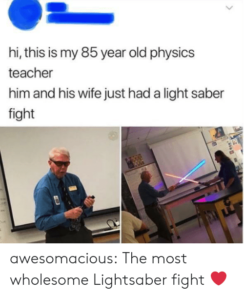 Lightsaber: hi, this is my 85 year old physics  teacher  him and his wife just had a light saber  fight awesomacious:  The most wholesome Lightsaber fight ❤️