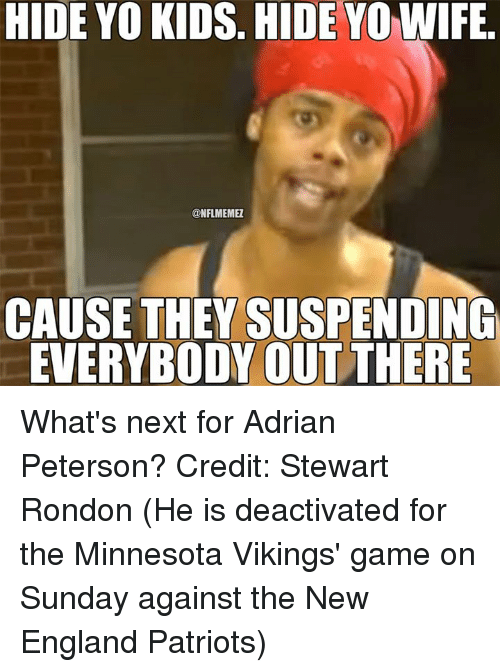 Adrian Peterson, England, and Minnesota Vikings: HIDE YO KIDS. HIDE YO WIFE  ONFLMEMEZ  CAUSE THEY SUSPENDING  EVERYBODY OUT THERE What's next for Adrian Peterson? Credit: Stewart Rondon  (He is deactivated for the Minnesota Vikings' game on Sunday against the New England Patriots)