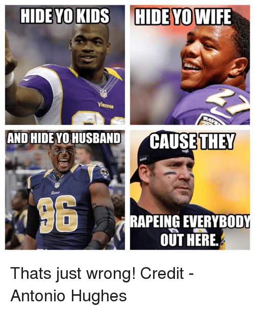 Nfl, Yo, and Kids: HIDE YO KIDS HIDE YOWIFE  AND HIDE YO HUSBAND  CAUSE THEY  RAPEINGEVERYBOD  OUT HERE. Thats just wrong!  Credit - Antonio Hughes