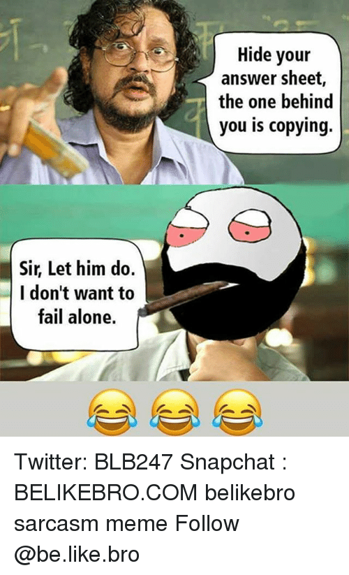 answeres: Hide your  answer sheet,  the one behind  you is copying.  Sir, Let him do.  I don't want to  fail alone. Twitter: BLB247 Snapchat : BELIKEBRO.COM belikebro sarcasm meme Follow @be.like.bro